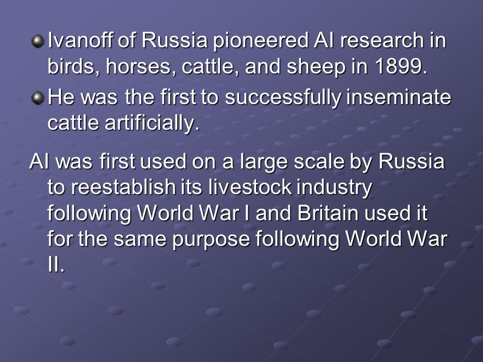 Ivanoff of Russia pioneered AI research in birds, horses, cattle, and sheep in 1899.