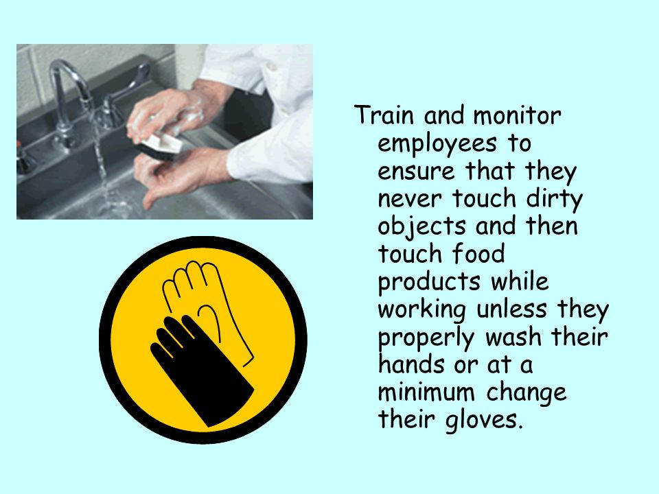Train and monitor employees to ensure that they never touch dirty objects and then touch food products while working unless they properly wash their hands or at a minimum change their gloves.