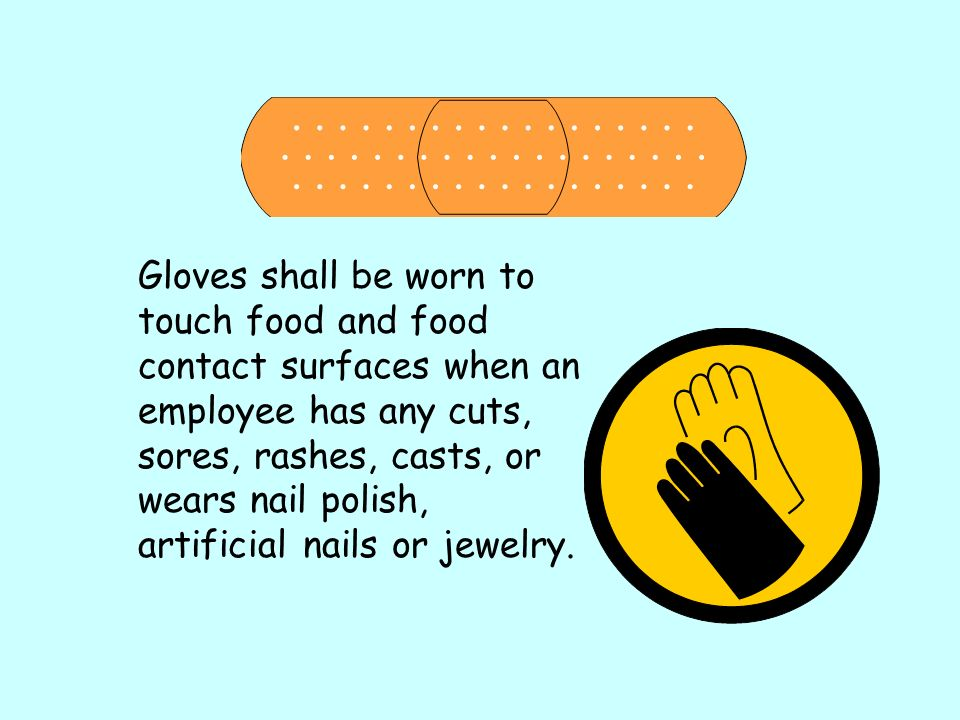 Gloves shall be worn to touch food and food contact surfaces when an employee has any cuts, sores, rashes, casts, or wears nail polish, artificial nails or jewelry.