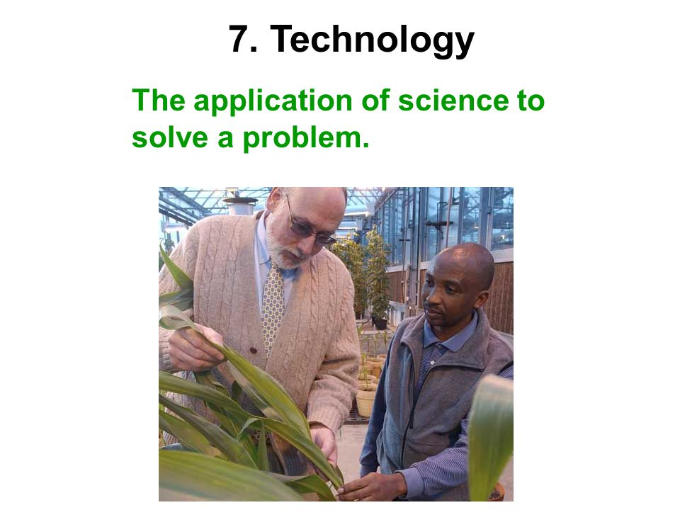 7. Technology The application of science to solve a problem.