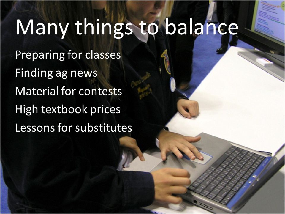 Many things to balance Preparing for classes Finding ag news Material for contests High textbook prices Lessons for substitutes