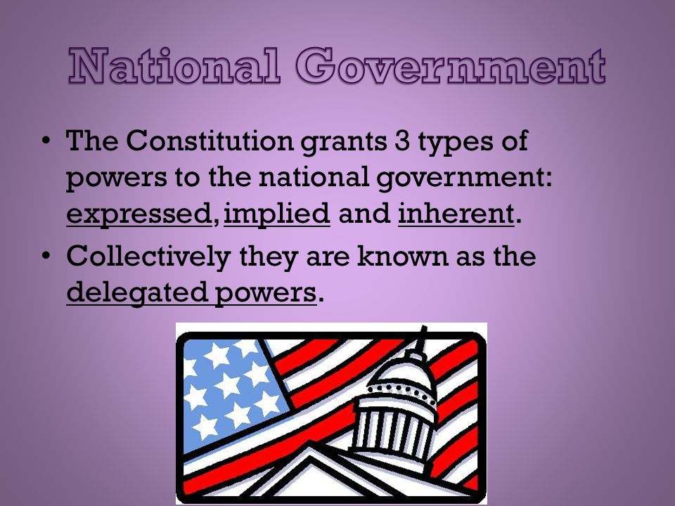 National Government The Constitution grants 3 types of powers to the national government: expressed, implied and inherent.