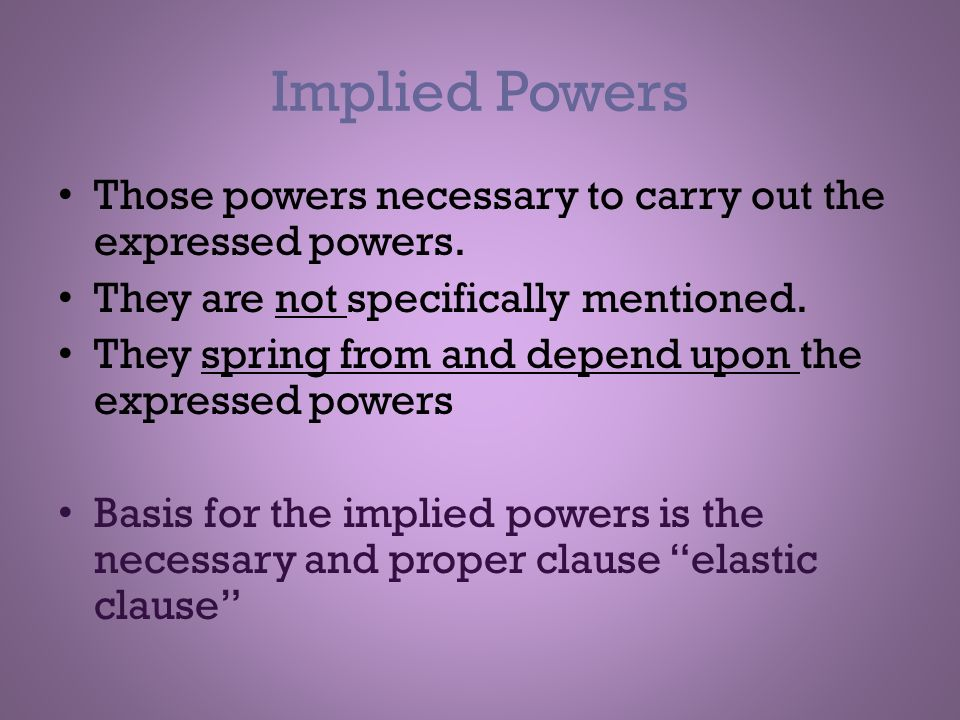 Implied Powers Those powers necessary to carry out the expressed powers. They are not specifically mentioned.