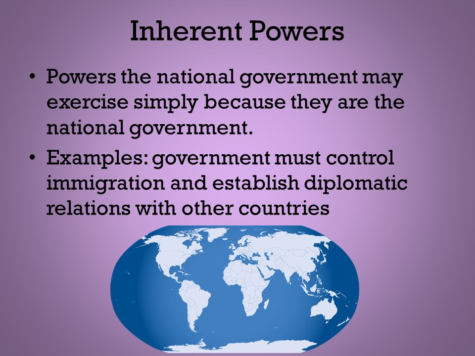 Inherent Powers Powers the national government may exercise simply because they are the national government.