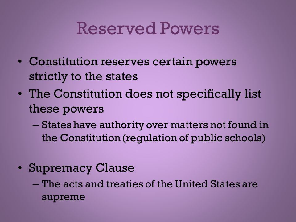 Reserved Powers Constitution reserves certain powers strictly to the states. The Constitution does not specifically list these powers.