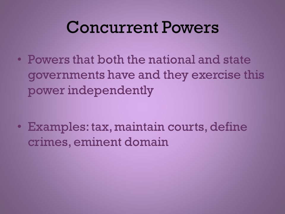 Concurrent Powers Powers that both the national and state governments have and they exercise this power independently.