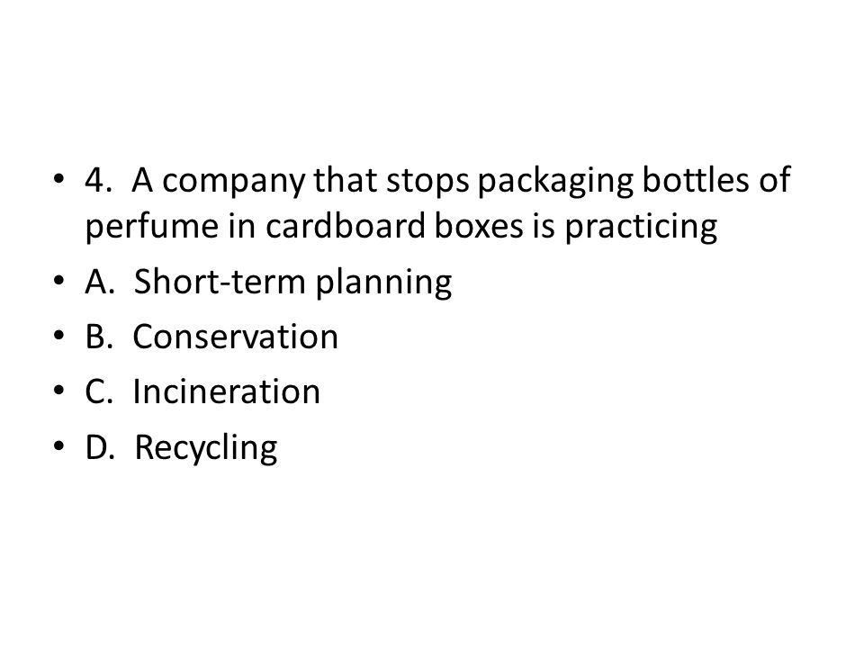 4. A company that stops packaging bottles of perfume in cardboard boxes is practicing