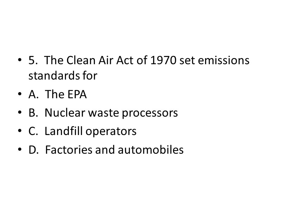 5. The Clean Air Act of 1970 set emissions standards for