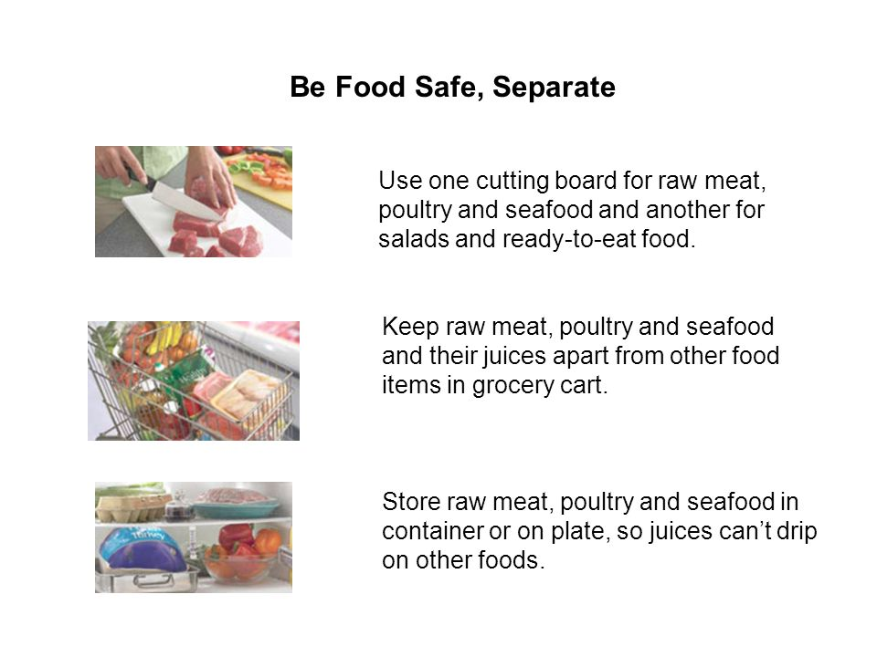 Be Food Safe, Separate Use one cutting board for raw meat, poultry and seafood and another for salads and ready-to-eat food.
