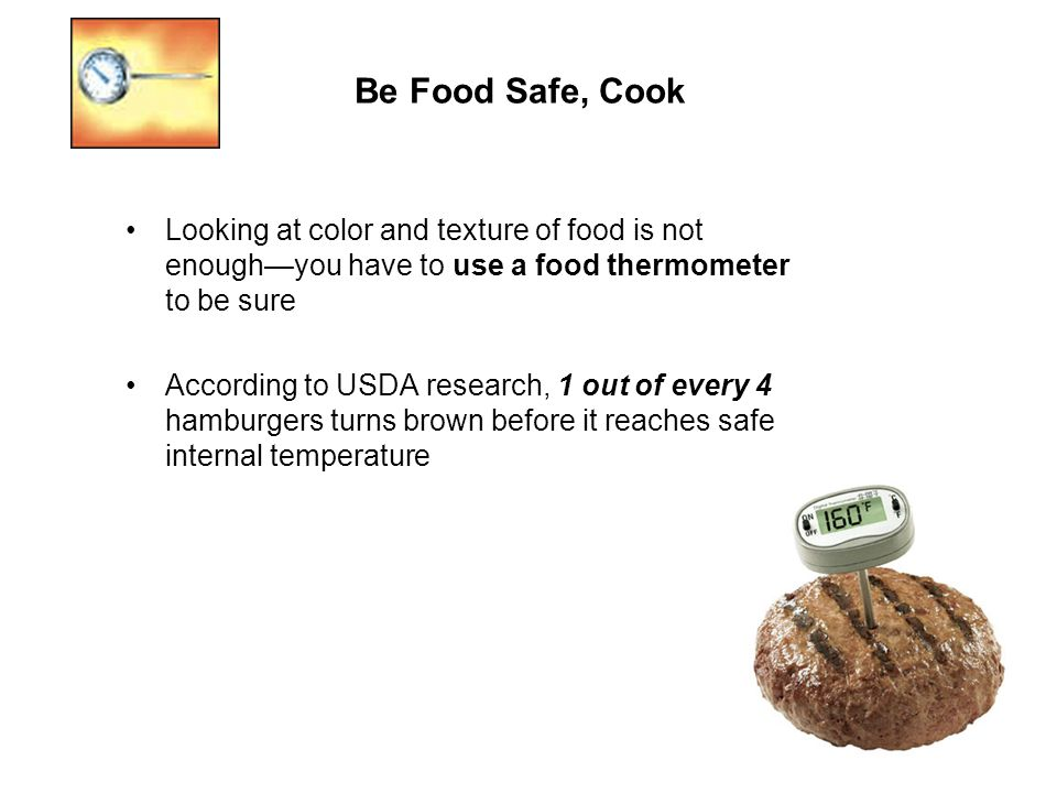 Be Food Safe, Cook Looking at color and texture of food is not enough—you have to use a food thermometer to be sure.
