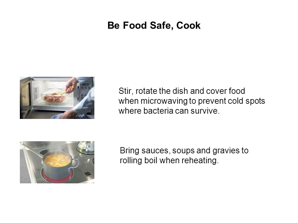 Be Food Safe, Cook Stir, rotate the dish and cover food when microwaving to prevent cold spots where bacteria can survive.