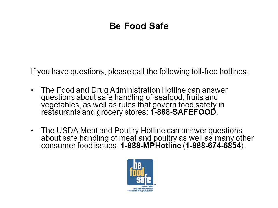 Be Food Safe If you have questions, please call the following toll-free hotlines: