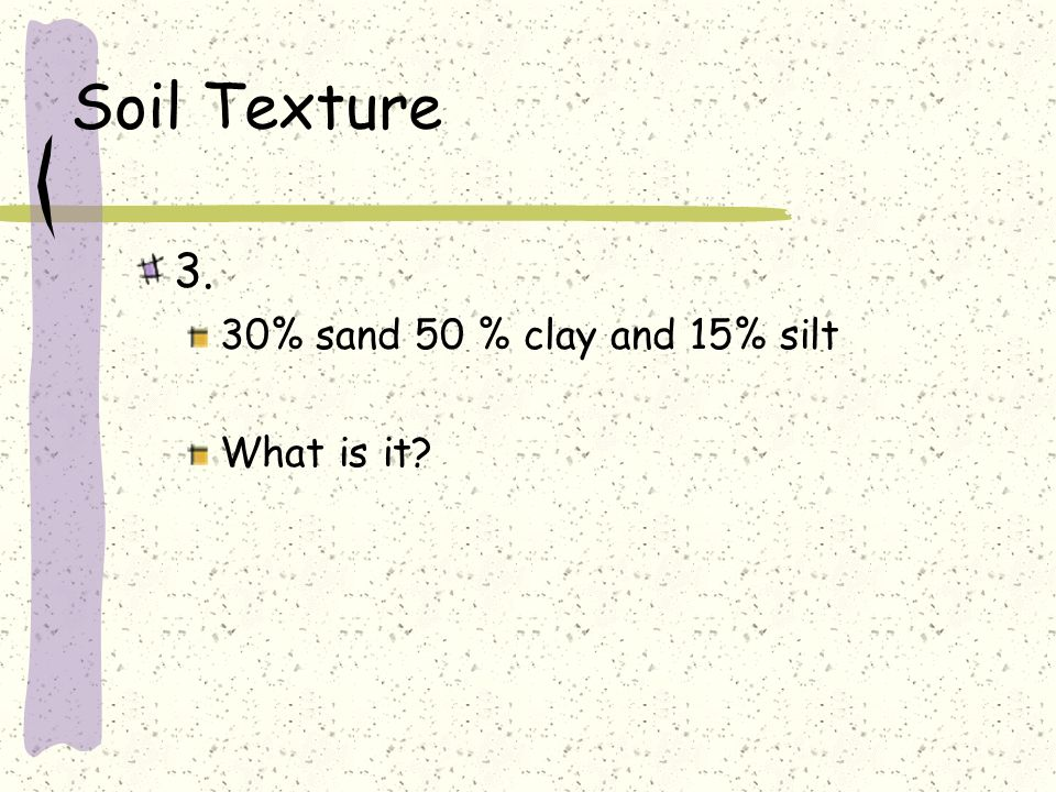 Soil Texture 3. 30% sand 50 % clay and 15% silt What is it