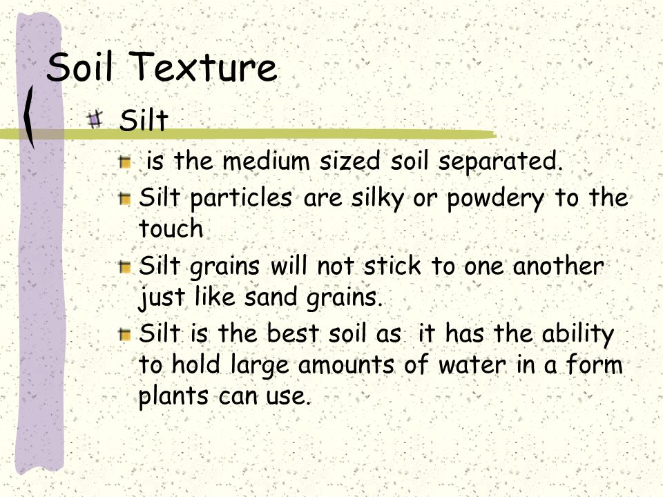 Soil Texture Silt is the medium sized soil separated.