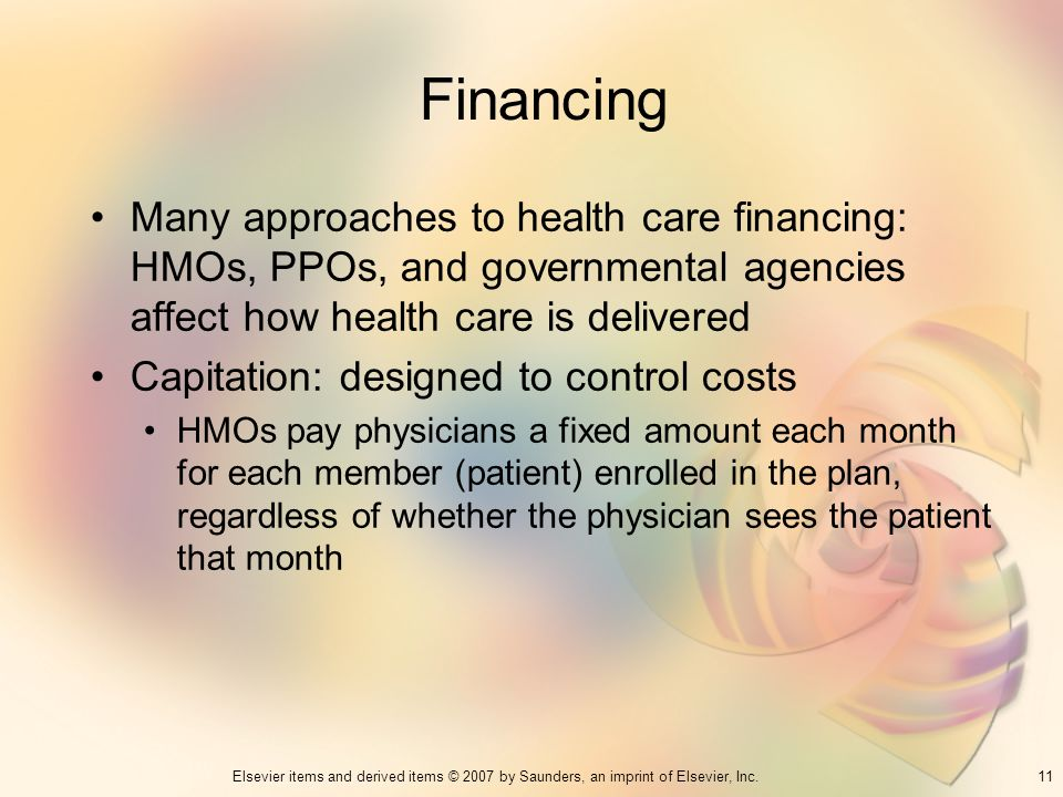 Financing Many approaches to health care financing: HMOs, PPOs, and governmental agencies affect how health care is delivered.