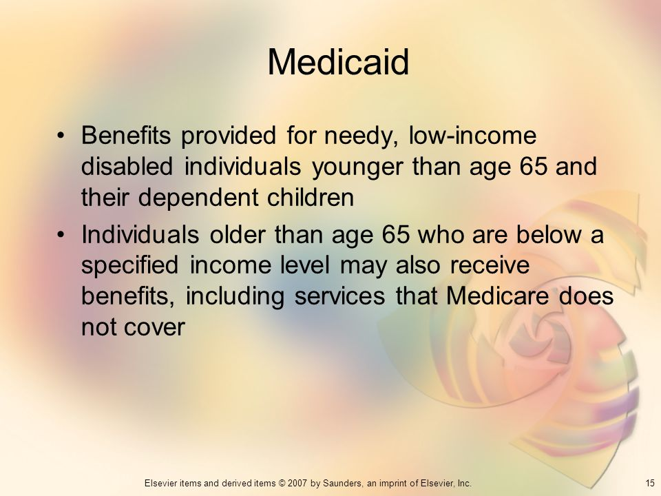 Medicaid Benefits provided for needy, low-income disabled individuals younger than age 65 and their dependent children.