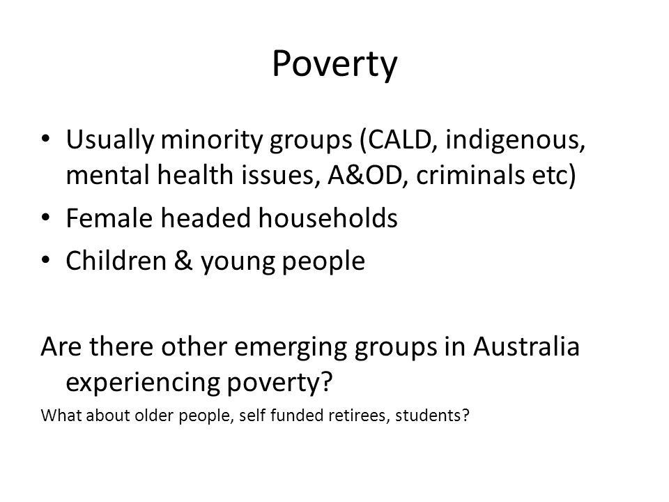Poverty Usually minority groups (CALD, indigenous, mental health issues, A&OD, criminals etc) Female headed households.