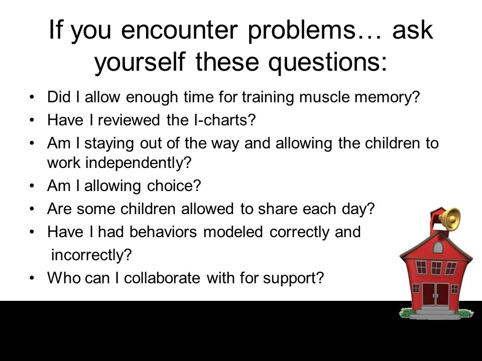 If you encounter problems… ask yourself these questions: