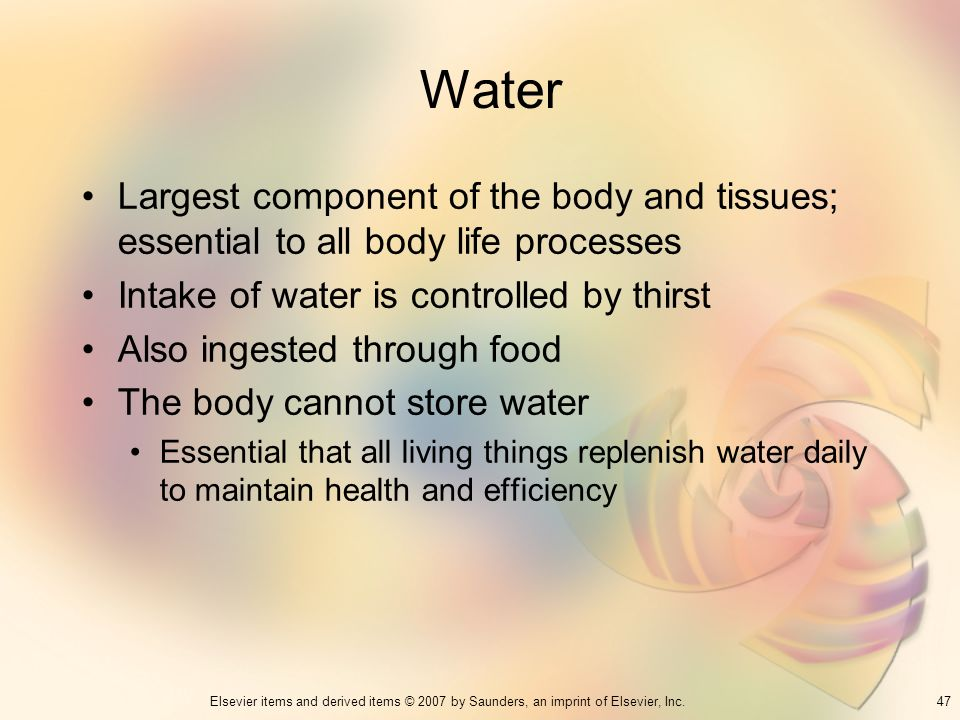 Water Largest component of the body and tissues; essential to all body life processes. Intake of water is controlled by thirst.