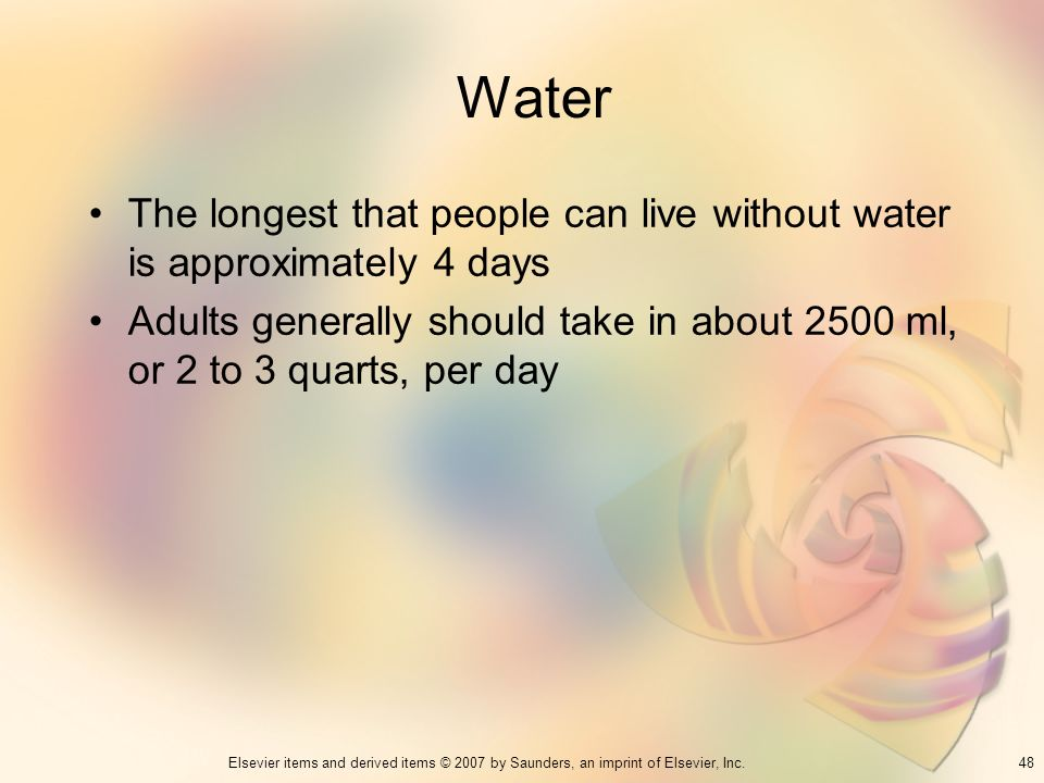 Water The longest that people can live without water is approximately 4 days.