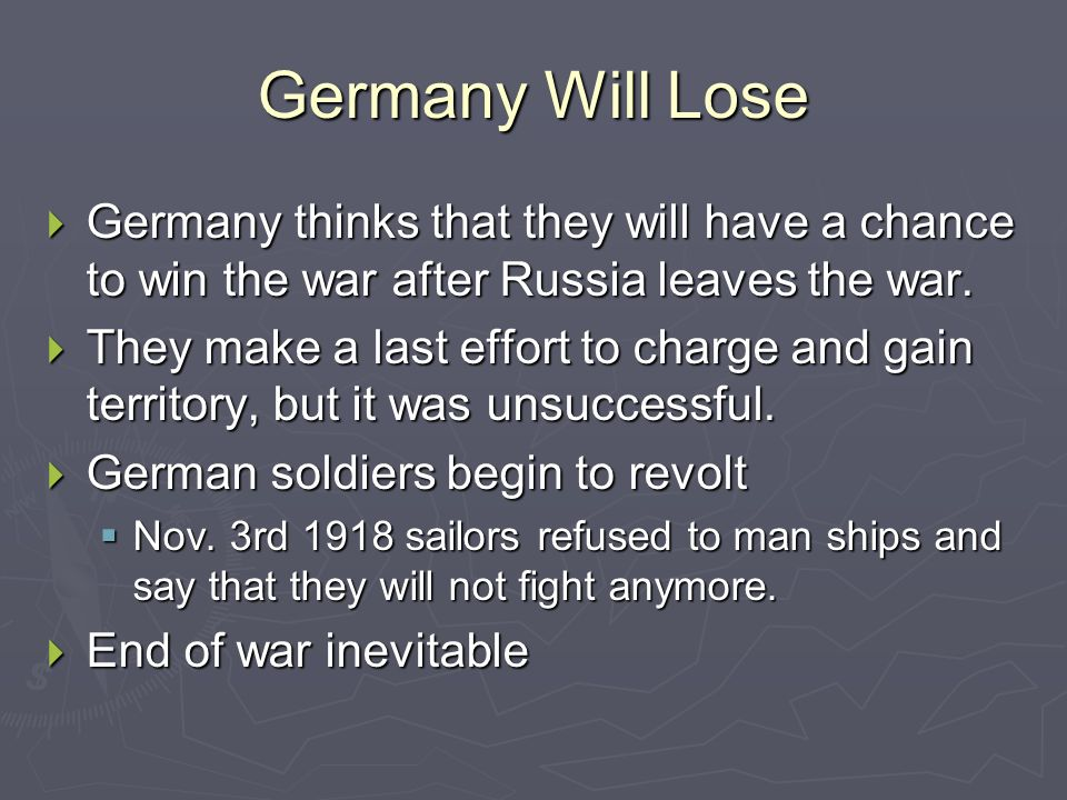 Germany Will Lose Germany thinks that they will have a chance to win the war after Russia leaves the war.