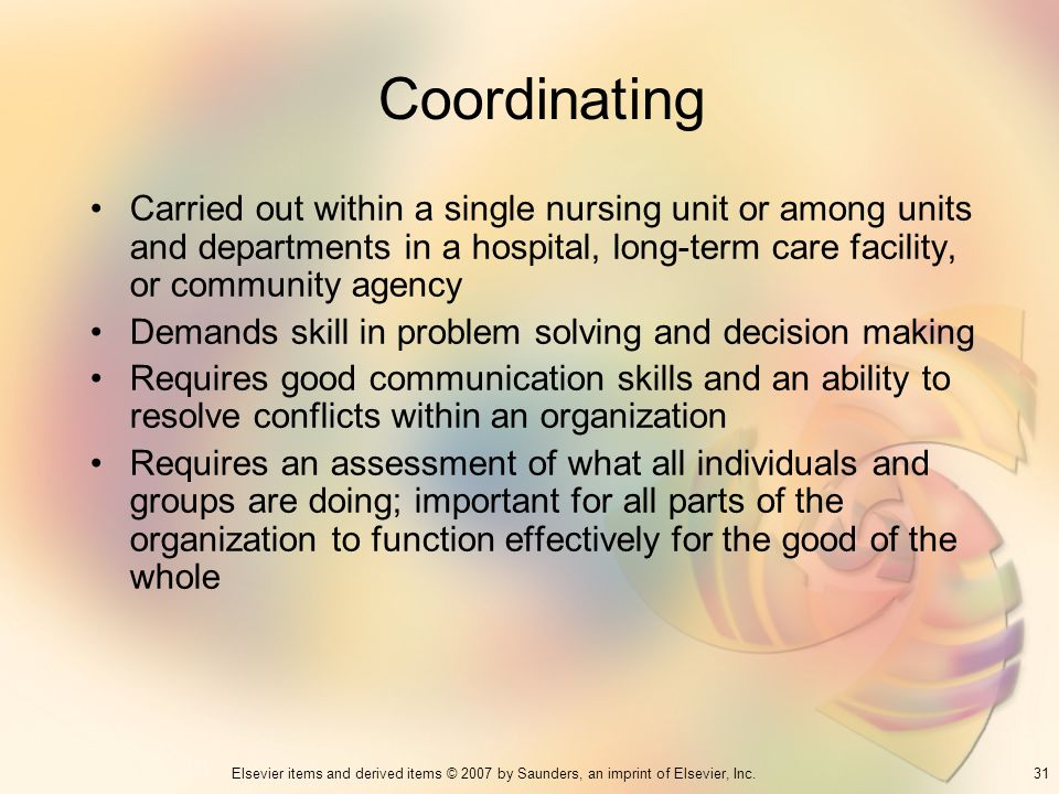 Coordinating Carried out within a single nursing unit or among units and departments in a hospital, long-term care facility, or community agency.
