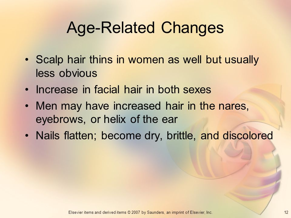 Age-Related Changes Scalp hair thins in women as well but usually less obvious. Increase in facial hair in both sexes.