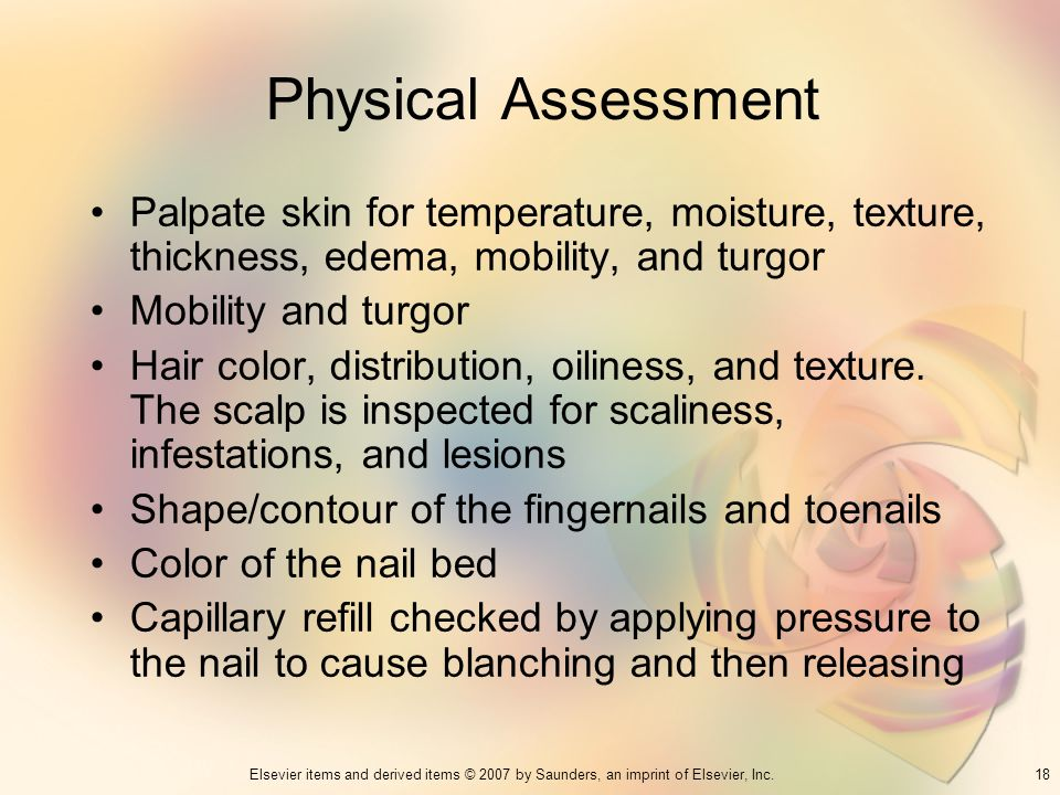 Physical Assessment Palpate skin for temperature, moisture, texture, thickness, edema, mobility, and turgor.