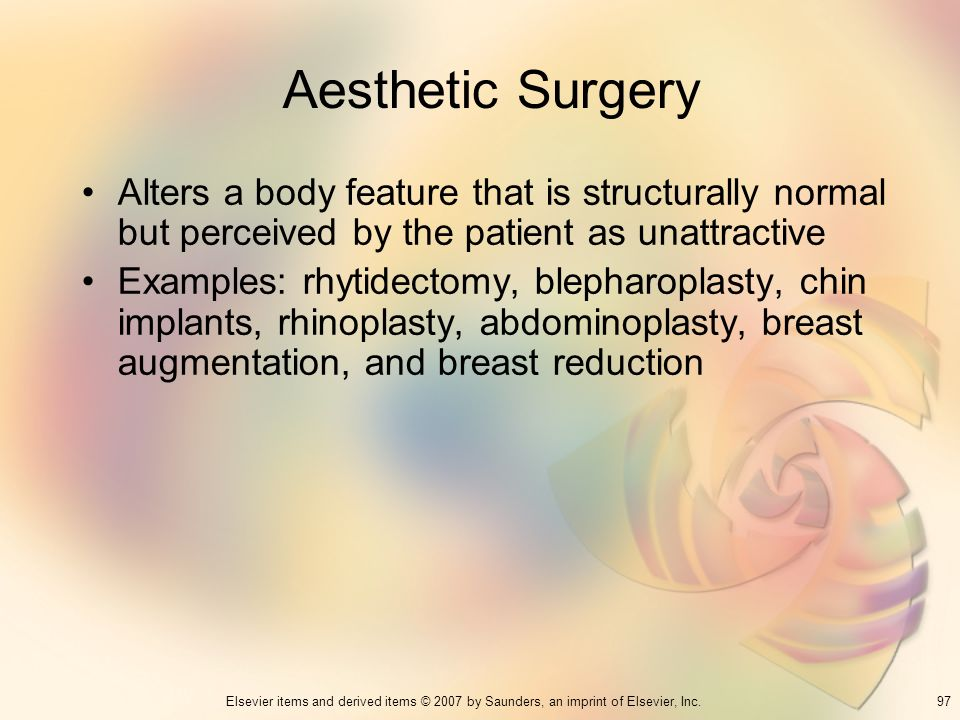 Aesthetic Surgery Alters a body feature that is structurally normal but perceived by the patient as unattractive.