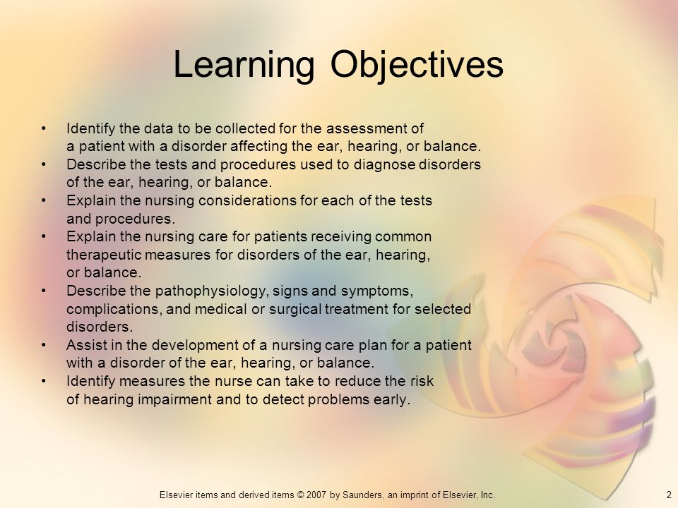 Learning Objectives Identify the data to be collected for the assessment of. a patient with a disorder affecting the ear, hearing, or balance.