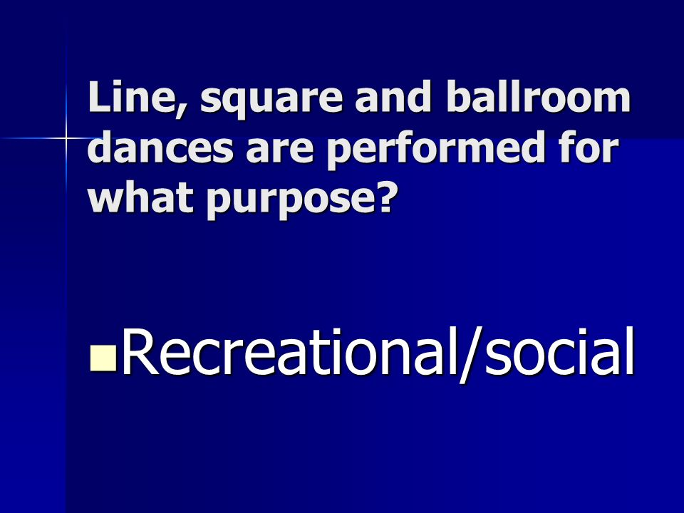 Line, square and ballroom dances are performed for what purpose