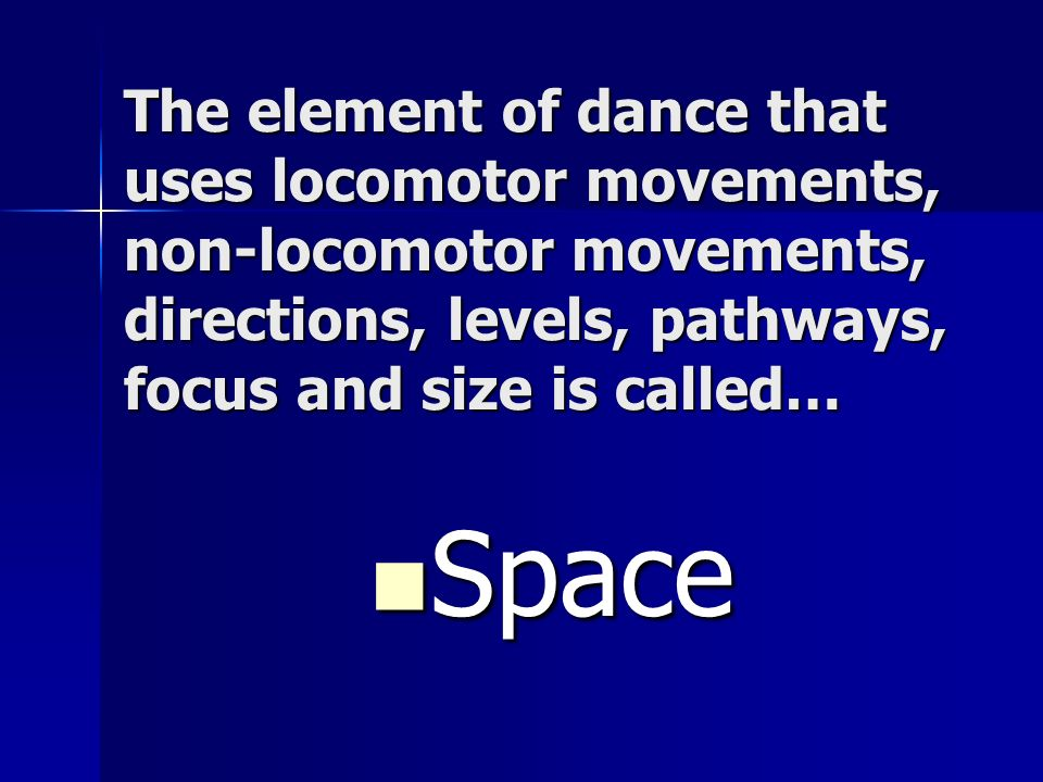 The element of dance that uses locomotor movements, non-locomotor movements, directions, levels, pathways, focus and size is called…