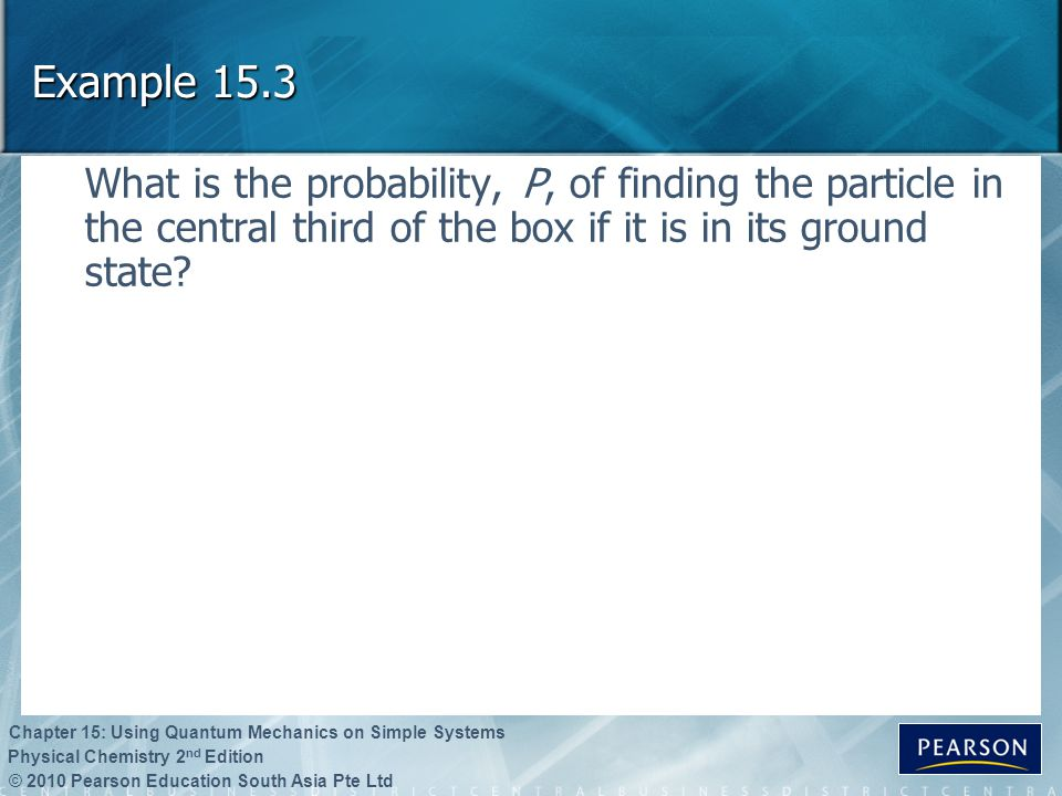 Example 15.3 What is the probability, P, of finding the particle in the central third of the box if it is in its ground state