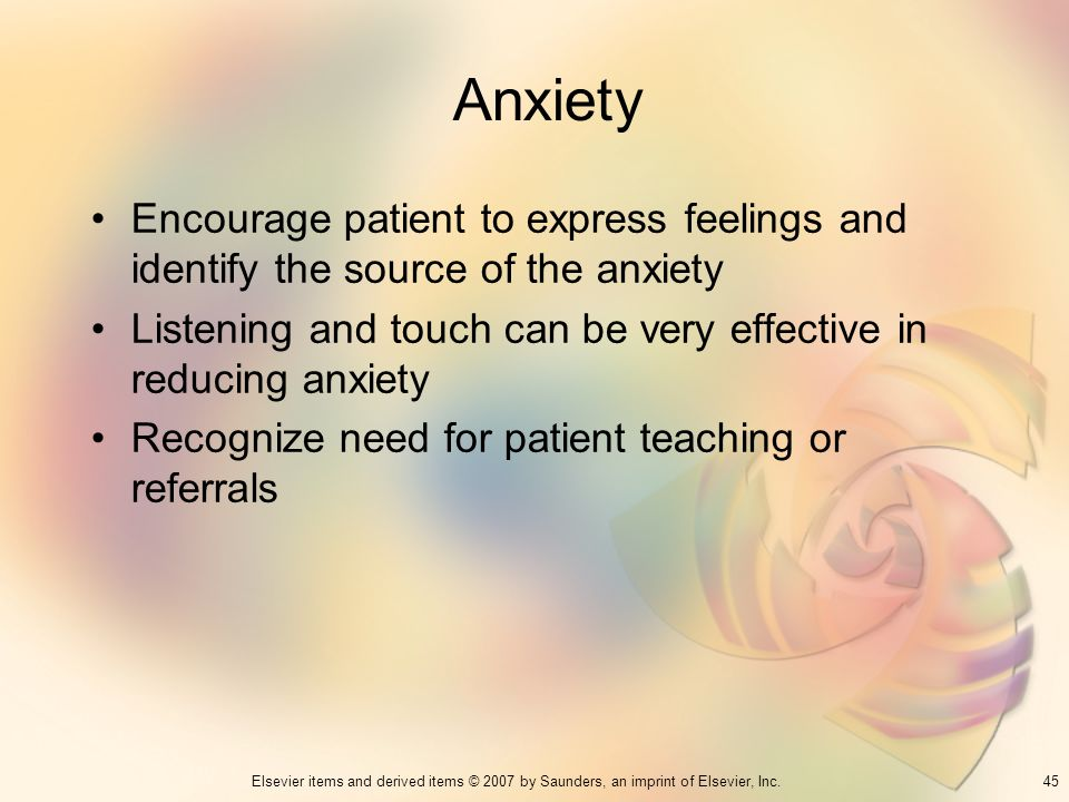 Anxiety Encourage patient to express feelings and identify the source of the anxiety. Listening and touch can be very effective in reducing anxiety.