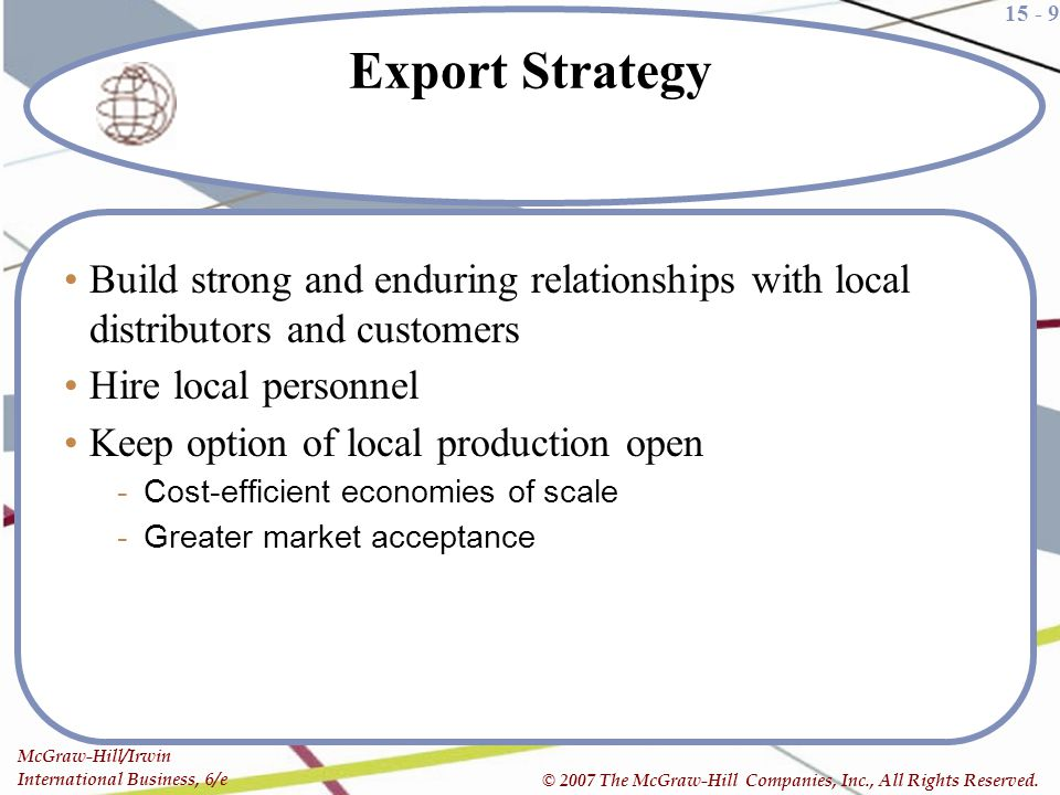 Export Strategy Build strong and enduring relationships with local distributors and customers. Hire local personnel.