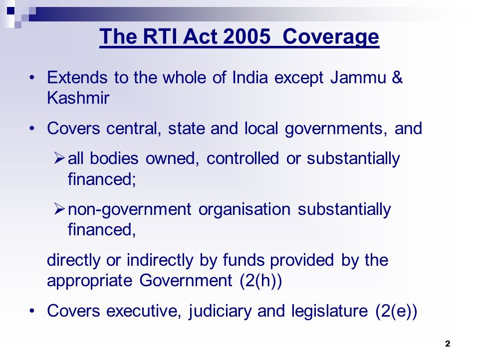The RTI Act 2005 Coverage Extends to the whole of India except Jammu & Kashmir. Covers central, state and local governments, and.