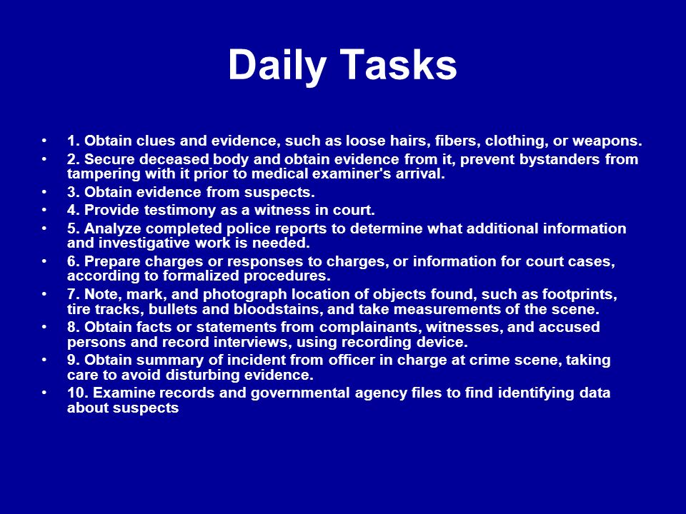 Daily Tasks 1. Obtain clues and evidence, such as loose hairs, fibers, clothing, or weapons.