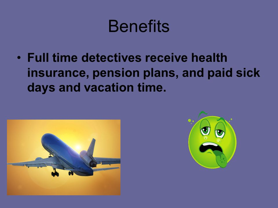 Benefits Full time detectives receive health insurance, pension plans, and paid sick days and vacation time.