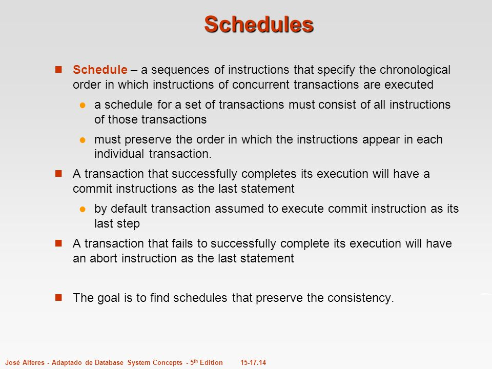 Schedules Schedule – a sequences of instructions that specify the chronological order in which instructions of concurrent transactions are executed.