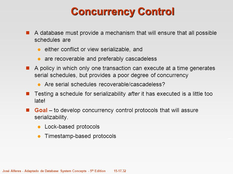 Concurrency Control A database must provide a mechanism that will ensure that all possible schedules are.