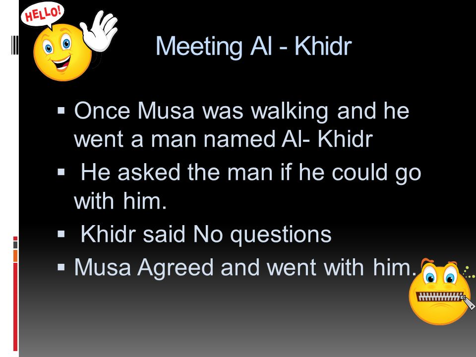 Meeting Al - Khidr Once Musa was walking and he went a man named Al- Khidr. He asked the man if he could go with him.