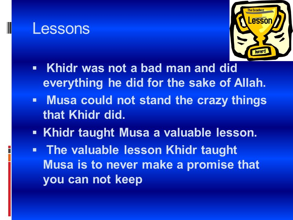 Lessons Khidr was not a bad man and did everything he did for the sake of Allah. Musa could not stand the crazy things that Khidr did.