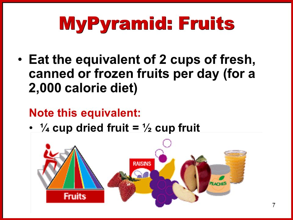 MyPyramid: Fruits Eat the equivalent of 2 cups of fresh, canned or frozen fruits per day (for a 2,000 calorie diet)