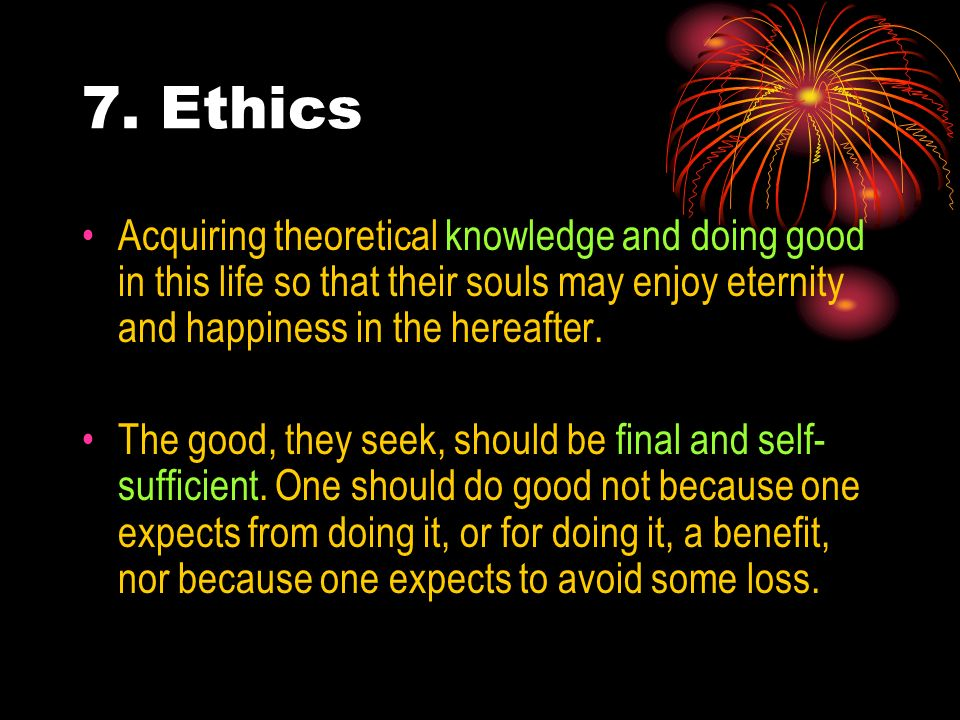 7. Ethics Acquiring theoretical knowledge and doing good in this life so that their souls may enjoy eternity and happiness in the hereafter.