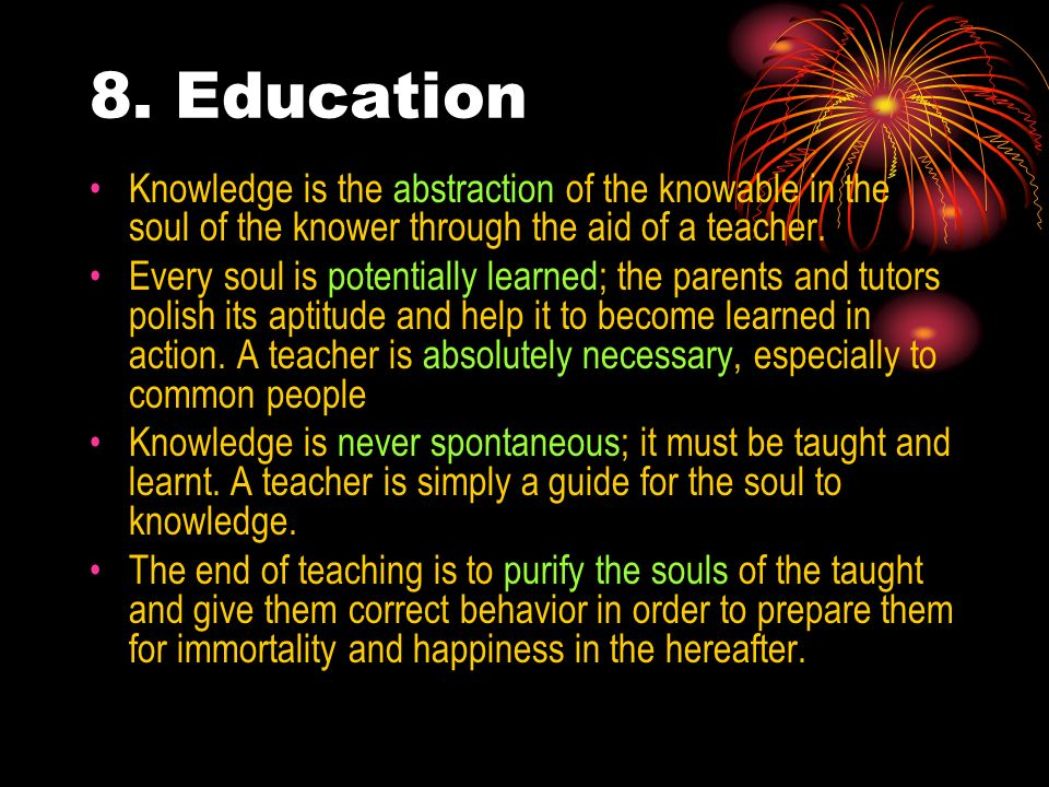 8. Education Knowledge is the abstraction of the knowable in the soul of the knower through the aid of a teacher.