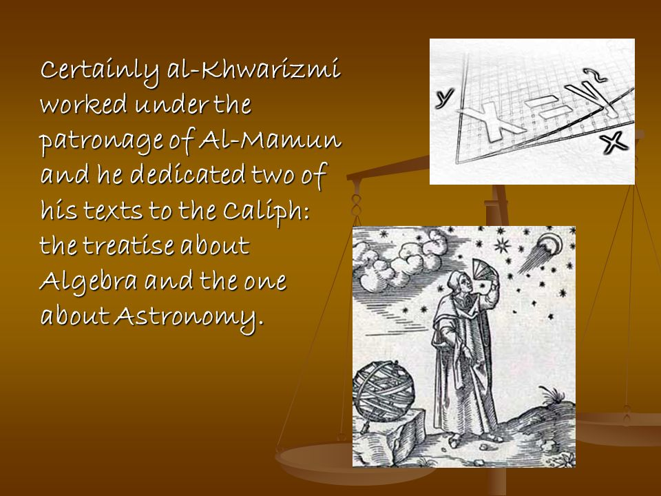 Certainly al-Khwarizmi worked under the patronage of Al-Mamun and he dedicated two of his texts to the Caliph: the treatise about Algebra and the one about Astronomy.