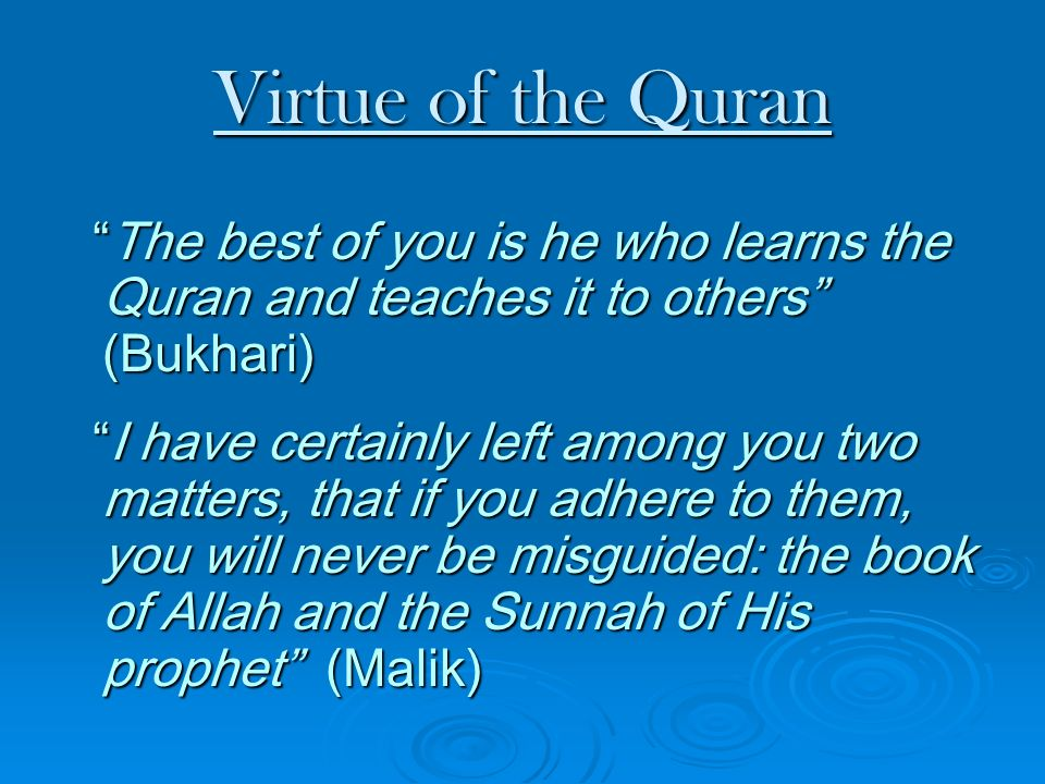 Virtue of the Quran The best of you is he who learns the Quran and teaches it to others (Bukhari)