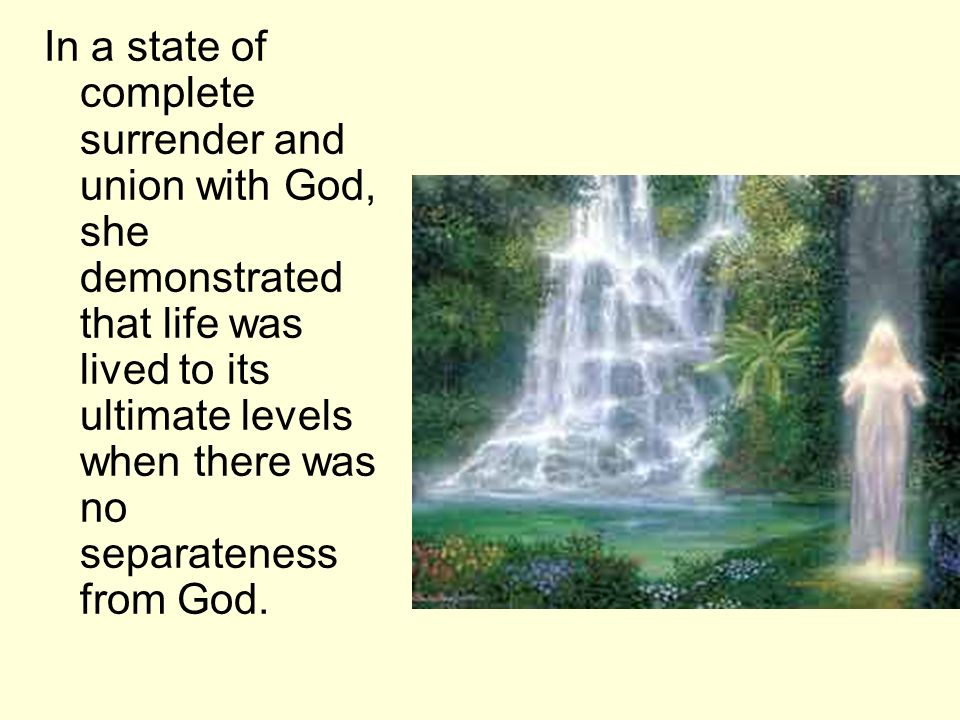 In a state of complete surrender and union with God, she demonstrated that life was lived to its ultimate levels when there was no separateness from God.