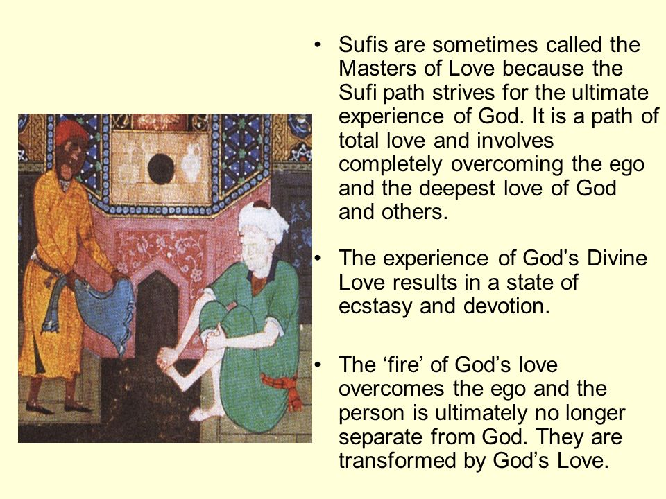 Sufis are sometimes called the Masters of Love because the Sufi path strives for the ultimate experience of God. It is a path of total love and involves completely overcoming the ego and the deepest love of God and others.