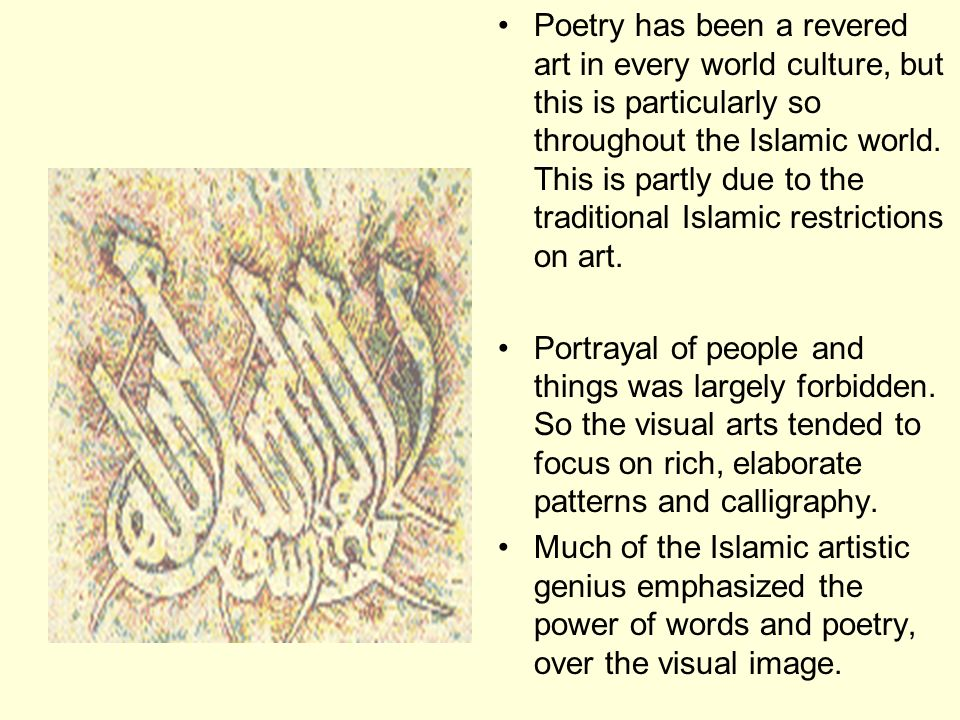 Poetry has been a revered art in every world culture, but this is particularly so throughout the Islamic world. This is partly due to the traditional Islamic restrictions on art.